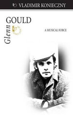 Glenn Gould : A Musical Force - Vladimir Konieczny