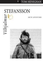 Vilhjalmur Stefansson : Arctic Adventurer - Tom Henighan