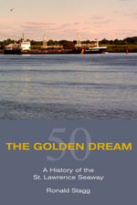 The Golden Dream : A History of the St. Lawrence Seaway - Ronald Stagg