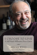 I Choose To Live : A Self-Made Millionaire Faces Cancer - Mischa Weisz
