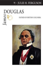James Douglas : Father of British Columbia - Julie H. Ferguson