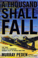 A Thousand Shall Fall : The True Story of a Canadian Bomber Pilot in World War Two - Murray Peden