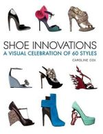 Shoe Innovations : A Visual Celebration of 60 Styles - Baroness Caroline Cox