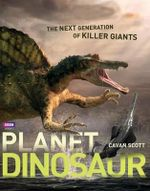 Planet Dinosaur : The Next Generation of Killer Giants - Cavan Scott