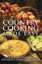 Country Cooking Made Easy : 1001 Delicious Recipes for Perfect Home-cooked Meals