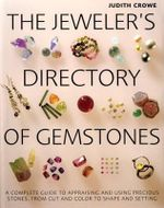 The Jeweler's Directory of Gemstones : A Complete Guide to Appraising and Using Precious Stones from Cut and Color to Shape and Settings - Judith Crowe