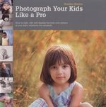 Photograph Your Kids Like a Pro : How to Take, Edit, and Display the Best Ever Photos of Your Kids, Whatever the Occasion - Heather Mosher
