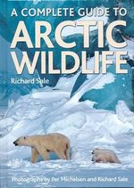 A Complete Guide to Arctic Wildlife - Richard Sale