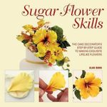 Sugar Flower Skills : The Cake Decorator's Step-By-Step Guide to Making Exquisite Lifelike Flowers - Alan Dunn