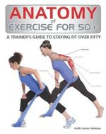 Anatomy of Exercise for 50+ : A Trainer's Guide to Staying Fit Over Fifty - Hollis Lance Liebman