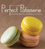 Perfect Patisserie : Mastering Macarons, Madeleines and More - Dr Tim Kinnaird