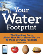 Your Water Footprint : The Shocking Facts About How Much Water We Use to Make Everyday Products - Stephen Leahy