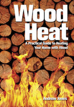 Wood Heat : A Practical Guide to Heating Your Home With Wood - Andrew Jones