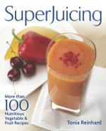 Superjuicing : More Than 100 Nutritious Vegetable & Fruit Recipes - Tonia Reinhard