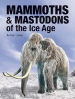 Mammoths & Mastodons of the Ice Age - Adrian Lister