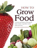 How to Grow Food : A Step-By-Step Guide to Growing All Kinds of Fruits, Vegetables, Herbs, Salads and More - Richard Gianfrancesco