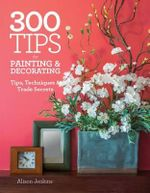 300 Tips for Painting & Decorating : Tips, Techniques & Trade Secrets - Alison Jenkins