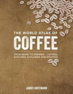 The World Atlas of Coffee : From Beans to Brewing -- Coffees Explored, Explained and Enjoyed - James Hoffman
