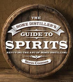 The Home Distiller's Guide to Spirits : Reviving the Art of Home Distilling - Steve Coomes