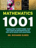 Mathematics 1001 : Absolutely Everything That Matters in Mathematics in 1001 Bite-Sized Explanations - Dr Richard Elwes