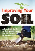Improving Your Soil : A Practical Guide to Soil Management for the Serious Home Gardner - Keith Reid