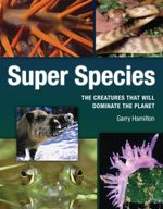 Super Species : The Creatures That Will Dominate the Planet - Garry Hamilton