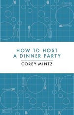 How to Host a Dinner Party : A Beauty Guide for Real Women - Corey Mintz