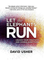 Let the Elephants Run : Unlock Your Creativity and Change Everything - David Usher