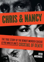 Chris & Nancy : The True Story of the Benoit Murder-Suicide and Pro Wrestling's Cocktail of Death - Irvin Muchnick
