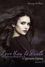 Love You to Death  Season 2 : The Unofficial Companion to The Vampire Diaries - Crissy Calhoun