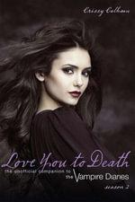 Love You to Death  Season 2 : The Unofficial Companion to The Vampire Diaries - Crissy Calhoun