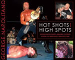 Hot Shots and High Spots : George Napolitano's Amazing Pictorial History of Wrestling's Greatest Stars - George Napolitano
