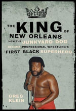 The King of New Orleans : How the Junkyard Dog Became Professional Wrestling's First Black Superhero - Greg Klein
