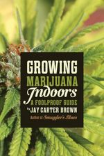 Growing Marijuana Indoors : A Foolproof Guide - Jay Carter Brown