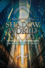Navigating the Shadow World : The Unofficial Guide to Cassandra Clare's The Mortal Instruments - Liv Spencer