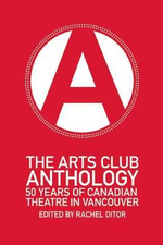 The Arts Club Anthology : 50 Years of Canadian Theatre in Vancouver