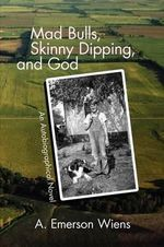 Mad Bulls, Skinny Dipping, and God - A. Emerson Wiens