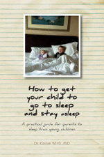 How to get your child to go to sleep and stay asleep  - A practical guide for parents to sleep train young children - PhD, Dr. Kirsten Wirth