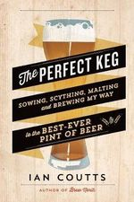 The Perfect Keg : Sowing, Scything, Malting and Brewing My Way to the Best-Ever Pint of Beer - Ian Coutts