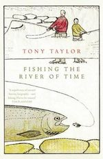 Fishing the River of Time : 317 Essential Fishing Skills - Tony Taylor