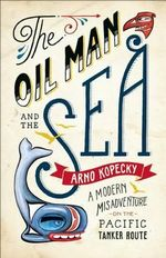 The Oil Man and the Sea : A Modern Misadventure on the Pacific Tanker Route - Arno Kopecky