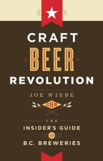 Craft Beer Revolution : The Insider's Guide to B.C. Breweries - Joe Weibe