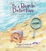 Be a Beach Detective : Solving the Mysteries of Seas, Sands, and Surf - Peggy Kochanoff