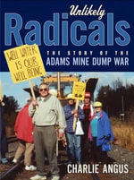 Unlikely Radicals : The Story of the Adams Mine Dump War - Charlie Angus