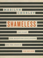 Shameless : The Fight for Adoption Disclosure and the Search for My Son - Marilyn Churley