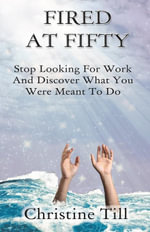 Fired at Fifty : Stop Looking for Work and Discover What You Were Meant to Do - Christine Till