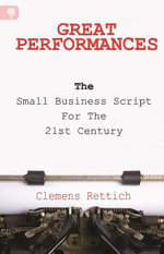 Great Performances : The Small Business Script for the 21st Century - Clemens Rettich