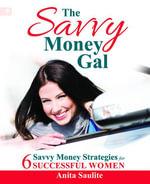 Savvy Money Gal : Six Savvy Money Strategies for Successful Women - Anita Saulite