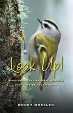Look Up! : Birds and Other Natural Wonders Just Outside Your Window - Woody Wheeler