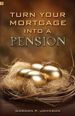 Turn Your Mortgage Into a Pension - Gordon P Johnson